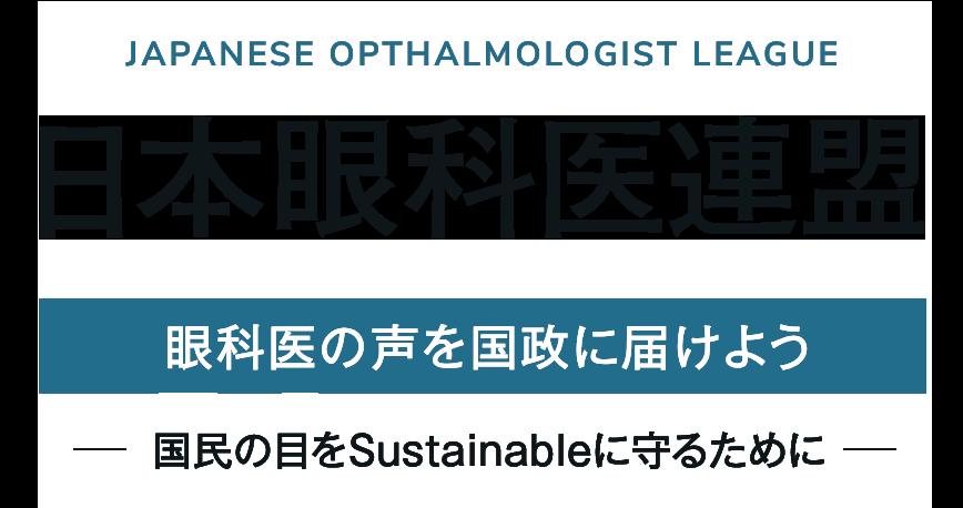 JAPANESE OPTHALMOLOGIST LEAGUE 日本眼科医連盟 眼科医の声を国政に届けよう -国民の目をSustainableに守るために-